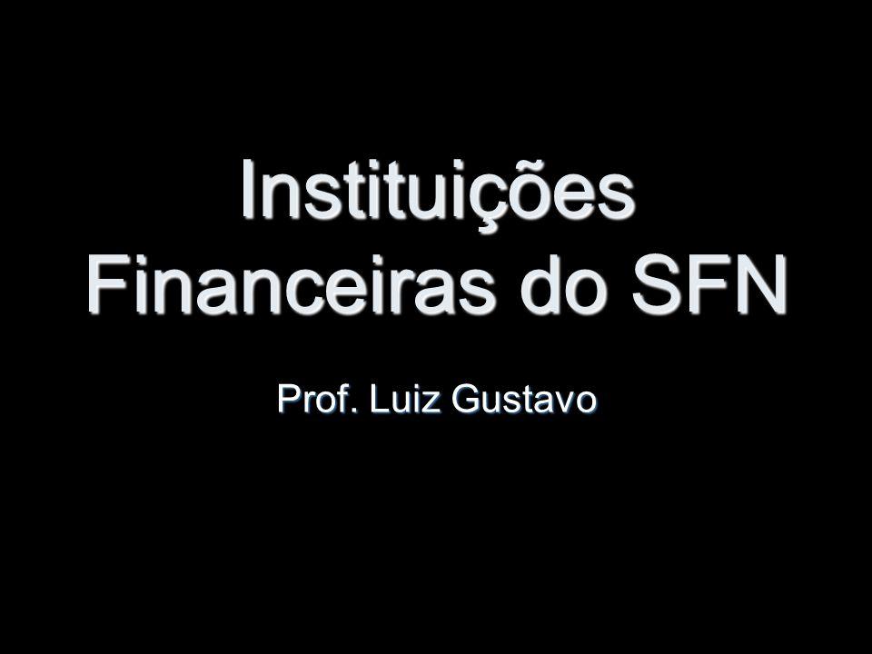 Instituições Financeiras do SFN Prof. Luiz Gustavo