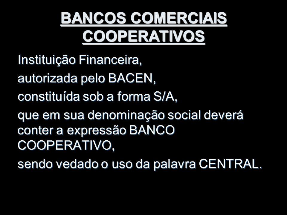 BANCOS COMERCIAIS COOPERATIVOS Instituição Financeira, autorizada pelo BACEN, constituída sob a forma S/A, que em sua denominação social deverá conter