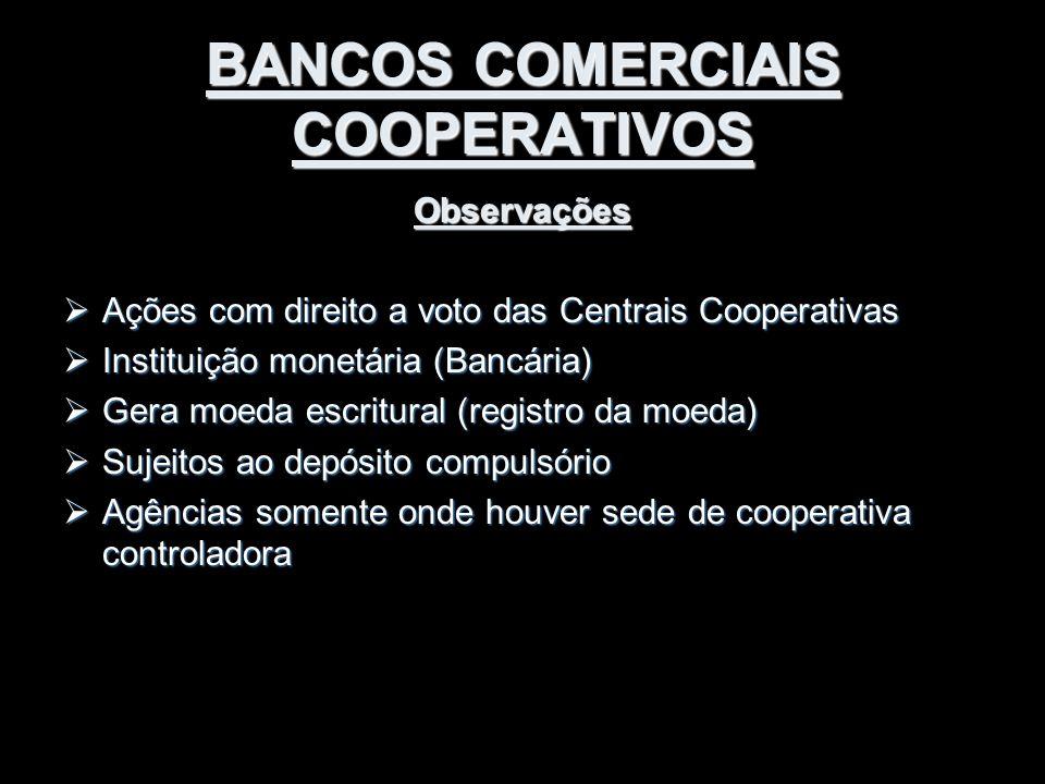 BANCOS COMERCIAIS COOPERATIVOS Observações  Ações com direito a voto das Centrais Cooperativas  Instituição monetária (Bancária)  Gera moeda escrit