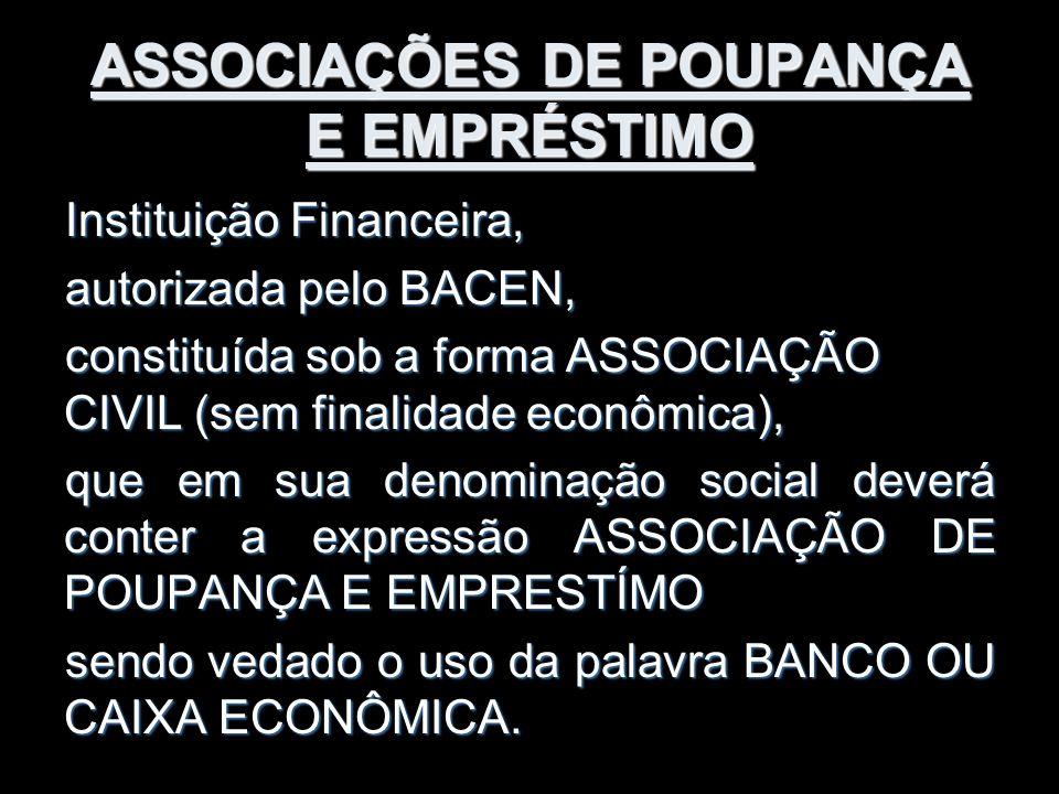 ASSOCIAÇÕES DE POUPANÇA E EMPRÉSTIMO Instituição Financeira, autorizada pelo BACEN, constituída sob a forma ASSOCIAÇÃO CIVIL (sem finalidade econômica