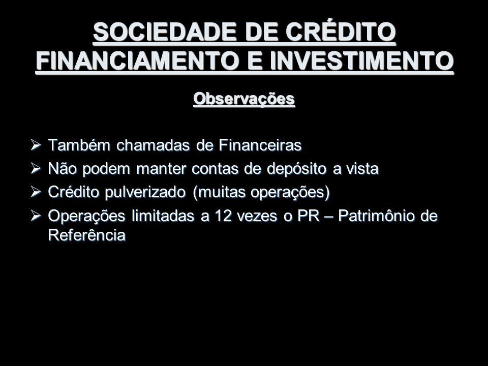 SOCIEDADE DE CRÉDITO FINANCIAMENTO E INVESTIMENTO Observações  Também chamadas de Financeiras  Não podem manter contas de depósito a vista  Crédito