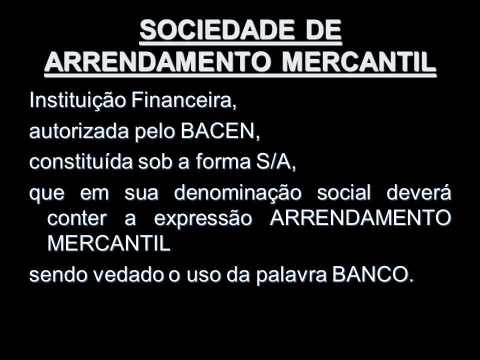 SOCIEDADE DE ARRENDAMENTO MERCANTIL Instituição Financeira, autorizada pelo BACEN, constituída sob a forma S/A, que em sua denominação social deverá c