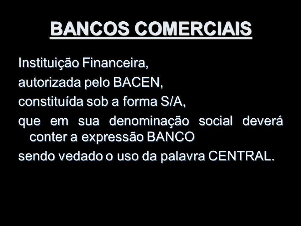 BANCOS COMERCIAIS Instituição Financeira, autorizada pelo BACEN, constituída sob a forma S/A, que em sua denominação social deverá conter a expressão
