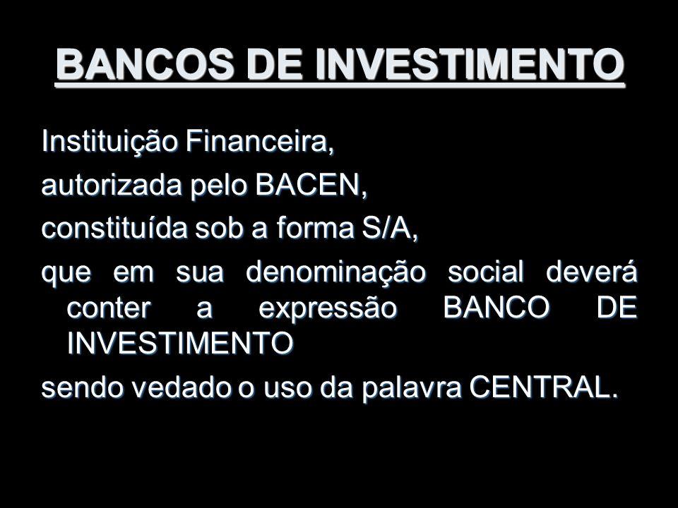 BANCOS DE INVESTIMENTO Instituição Financeira, autorizada pelo BACEN, constituída sob a forma S/A, que em sua denominação social deverá conter a expre