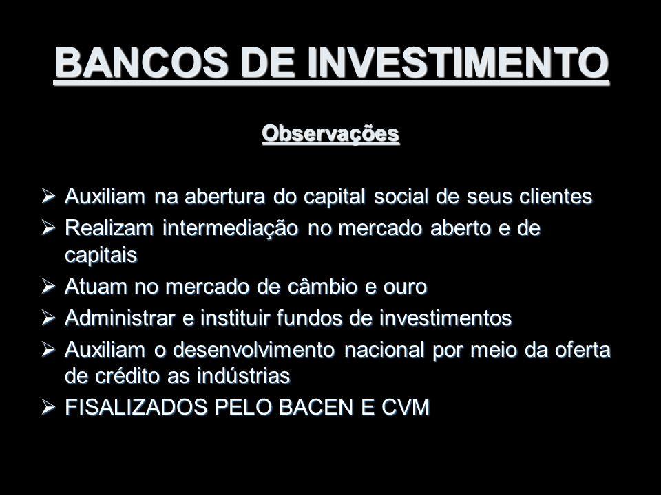 BANCOS DE INVESTIMENTO Observações  Auxiliam na abertura do capital social de seus clientes  Realizam intermediação no mercado aberto e de capitais