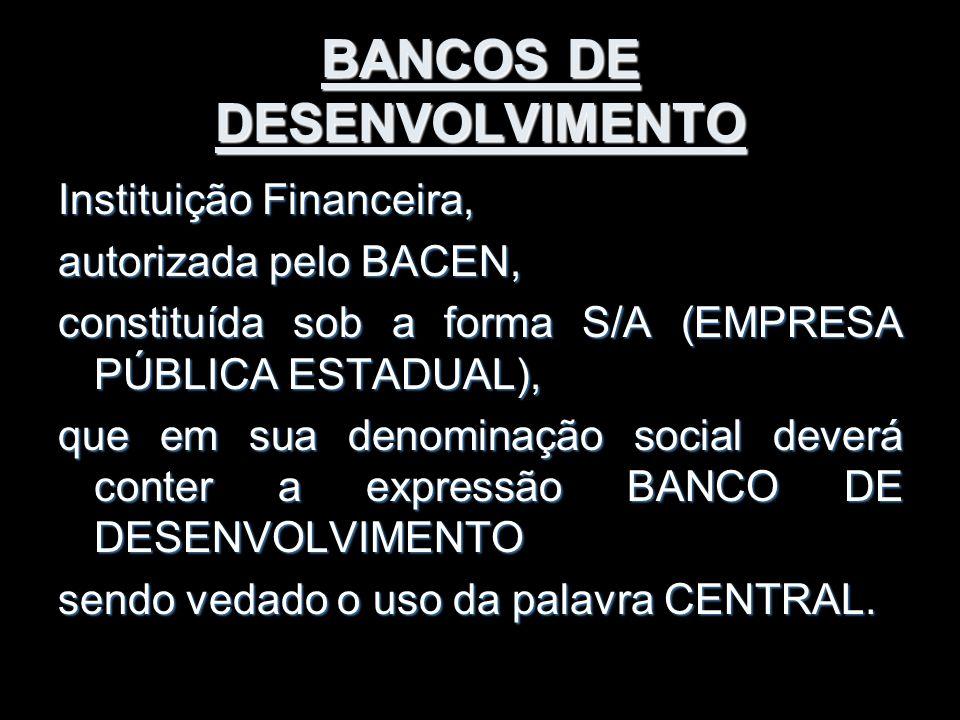BANCOS DE DESENVOLVIMENTO Instituição Financeira, autorizada pelo BACEN, constituída sob a forma S/A (EMPRESA PÚBLICA ESTADUAL), que em sua denominaçã