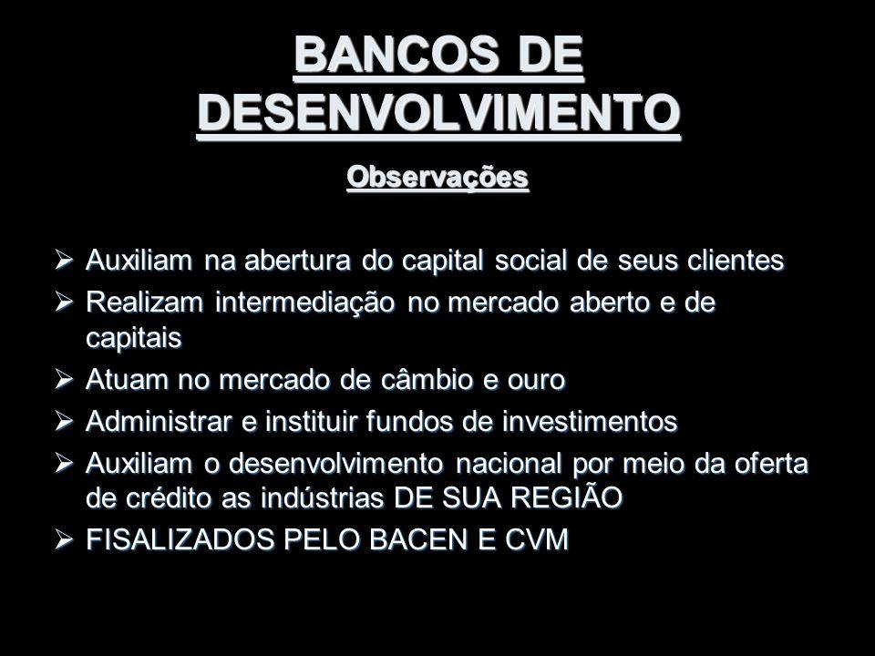 BANCOS DE DESENVOLVIMENTO Observações  Auxiliam na abertura do capital social de seus clientes  Realizam intermediação no mercado aberto e de capita