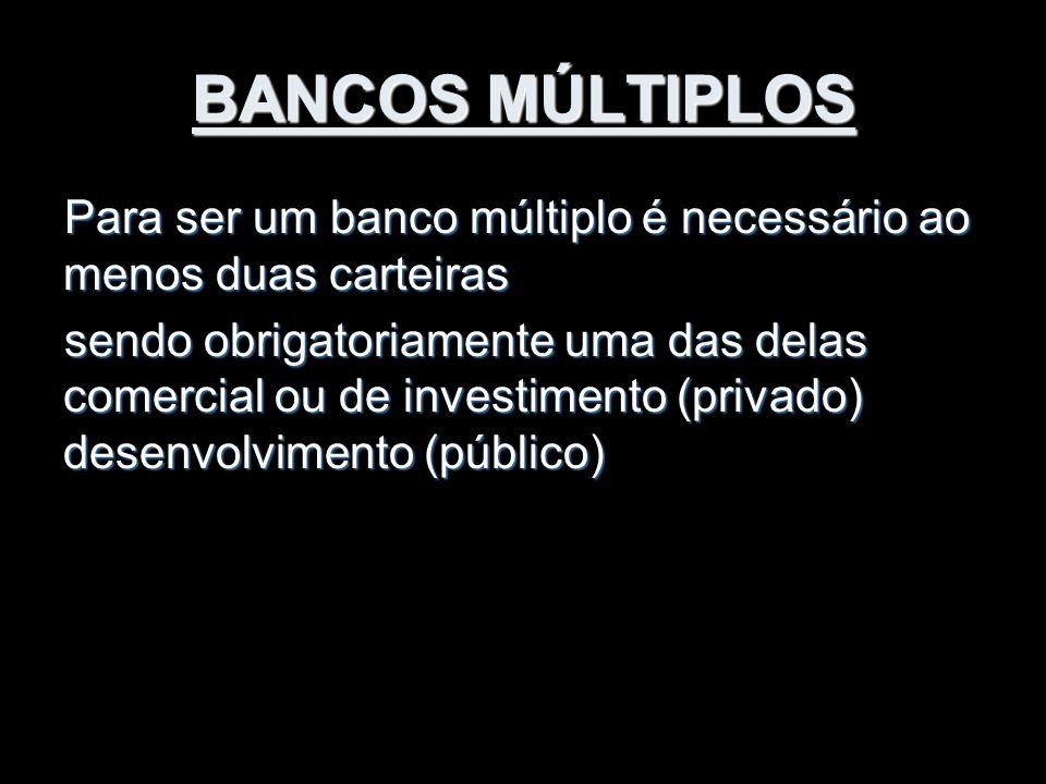BANCOS MÚLTIPLOS Para ser um banco múltiplo é necessário ao menos duas carteiras sendo obrigatoriamente uma das delas comercial ou de investimento (pr