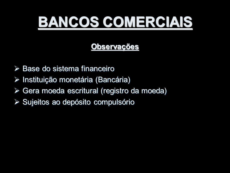 BANCOS COMERCIAIS Observações  Base do sistema financeiro  Instituição monetária (Bancária)  Gera moeda escritural (registro da moeda)  Sujeitos a