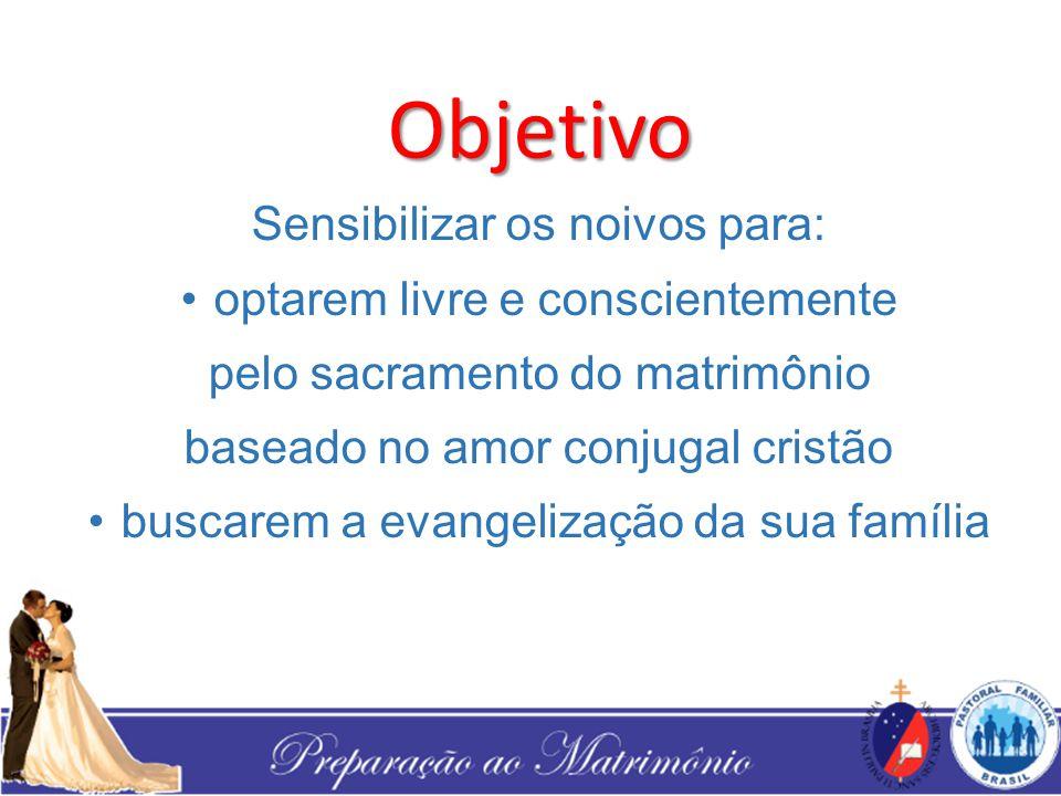 Objetivo Sensibilizar os noivos para: optarem livre e conscientemente pelo sacramento do matrimônio baseado no amor conjugal cristão buscarem a evange