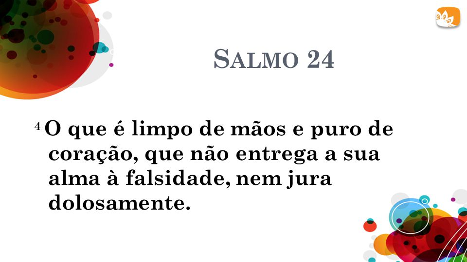 S ALMO 24 4 O que é limpo de mãos e puro de coração, que não entrega a sua alma à falsidade, nem jura dolosamente.