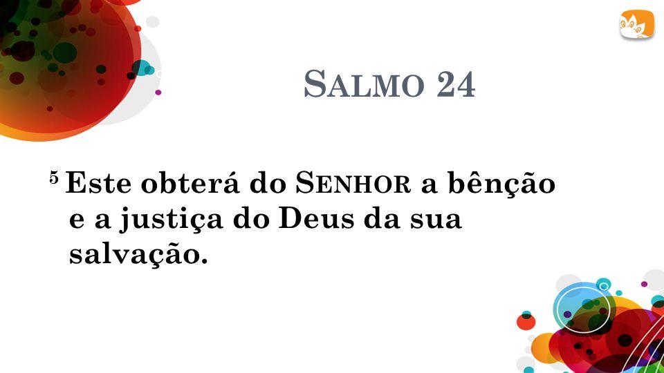S ALMO 24 5 Este obterá do S ENHOR a bênção e a justiça do Deus da sua salvação.