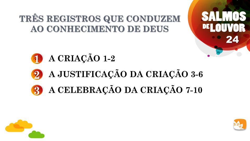 TRÊS REGISTROS QUE CONDUZEM AO CONHECIMENTO DE DEUS 1 A CRIAÇÃO 1-2 24 2 3 A JUSTIFICAÇÃO DA CRIAÇÃO 3-6 A CELEBRAÇÃO DA CRIAÇÃO 7-10