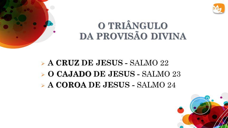 O TRIÂNGULO DA PROVISÃO DIVINA CRUZ  A CRUZ DE JESUS - SALMO 22 CAJADO  O CAJADO DE JESUS - SALMO 23 COROA  A COROA DE JESUS - SALMO 24