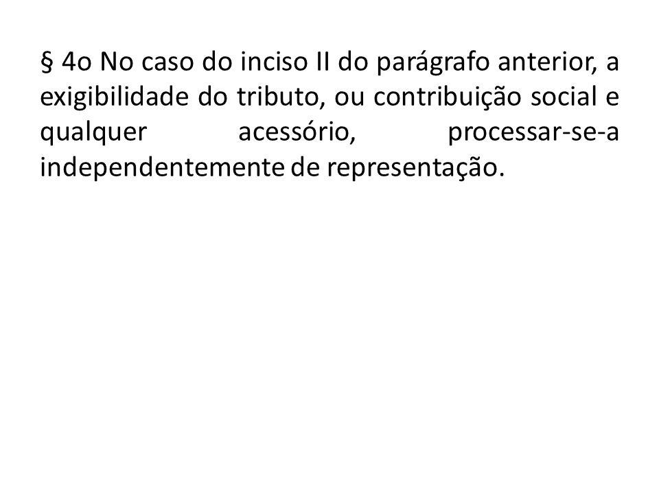 § 4o No caso do inciso II do parágrafo anterior, a exigibilidade do tributo, ou contribuição social e qualquer acessório, processar ‑ se ‑ a independentemente de representação.