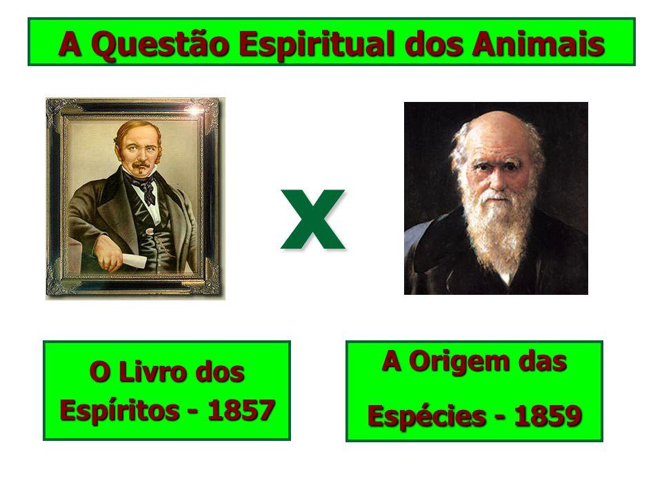 A Questão Espiritual dos Animais O Livro dos Espíritos - 1857 A Origem das Espécies - 1859 x