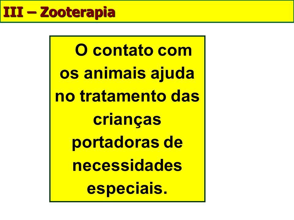 III – Zooterapia Enfermos respondem melhor ao tratamento clínico quando visitadas pelos animais; As crianças que não conseguem se relacionar com os ou