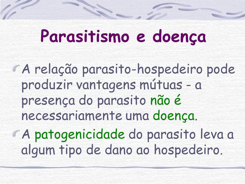Parasitismo e doença A relação parasito-hospedeiro pode produzir vantagens mútuas - a presença do parasito não é necessariamente uma doença.