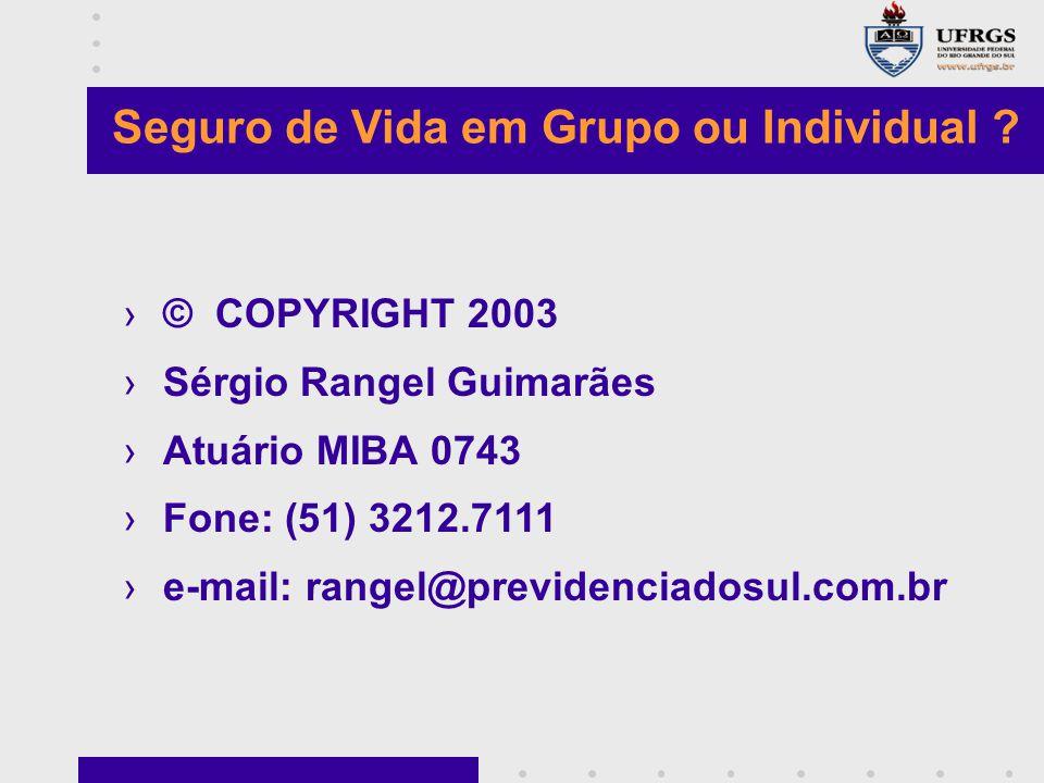 Seguro de Vida em Grupo ou Individual ? ›© COPYRIGHT 2003 ›Sérgio Rangel Guimarães ›Atuário MIBA 0743 ›Fone: (51) 3212.7111 ›e-mail: rangel@previdenci