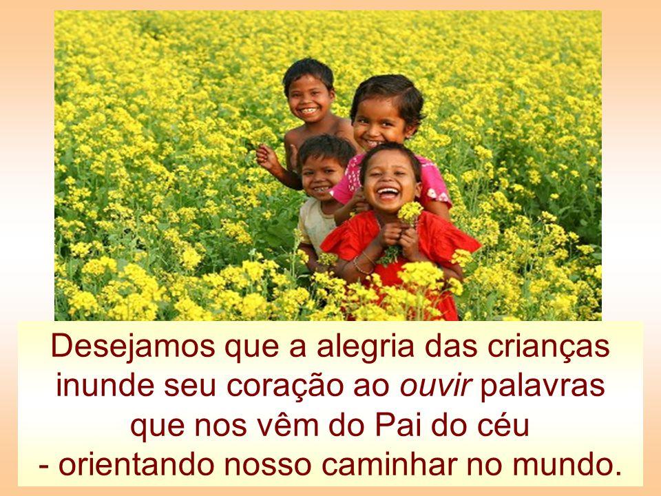 Desejamos que a alegria das crianças inunde seu coração ao ouvir palavras que nos vêm do Pai do céu - orientando nosso caminhar no mundo.