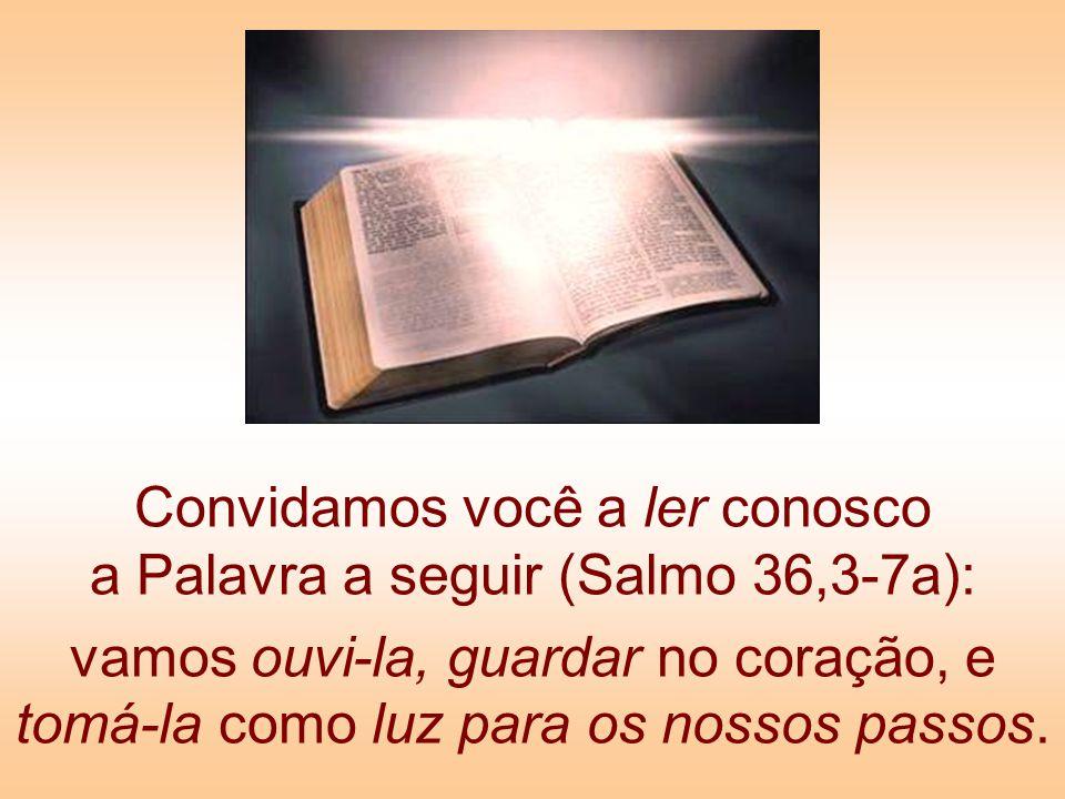 Convidamos você a ler conosco a Palavra a seguir (Salmo 36,3-7a): vamos ouvi-la, guardar no coração, e tomá-la como luz para os nossos passos.