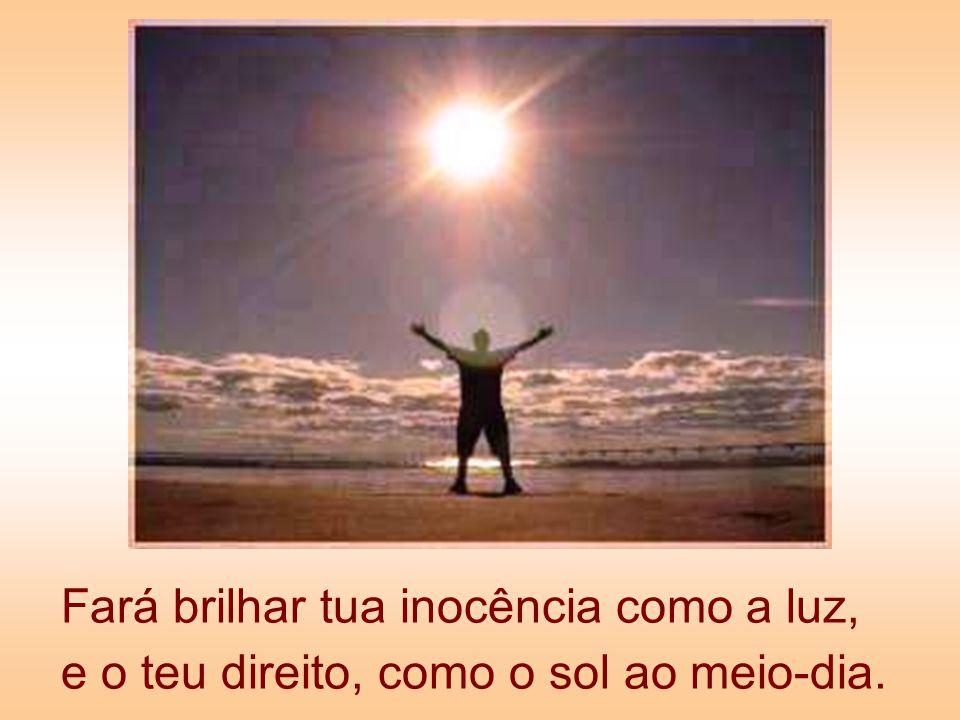 Fará brilhar tua inocência como a luz, e o teu direito, como o sol ao meio-dia.
