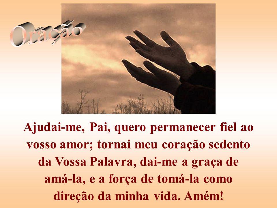 Ajudai-me, Pai, quero permanecer fiel ao vosso amor; tornai meu coração sedento da Vossa Palavra, dai-me a graça de amá-la, e a força de tomá-la como direção da minha vida.