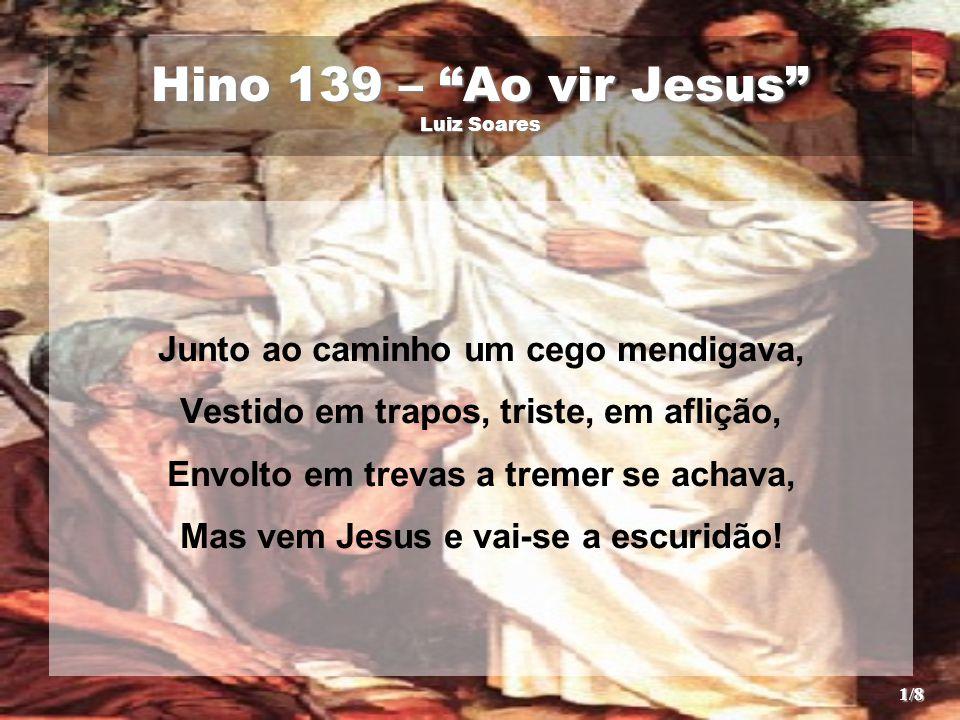 """Hino 139 – """"Ao vir Jesus"""" Luiz Soares Junto ao caminho um cego mendigava, Vestido em trapos, triste, em aflição, Envolto em trevas a tremer se achava,"""