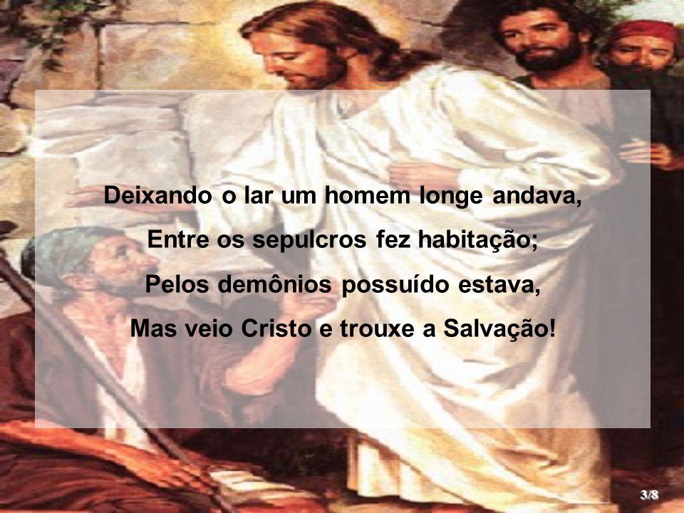 Deixando o lar um homem longe andava, Entre os sepulcros fez habitação; Pelos demônios possuído estava, Mas veio Cristo e trouxe a Salvação! 3/8