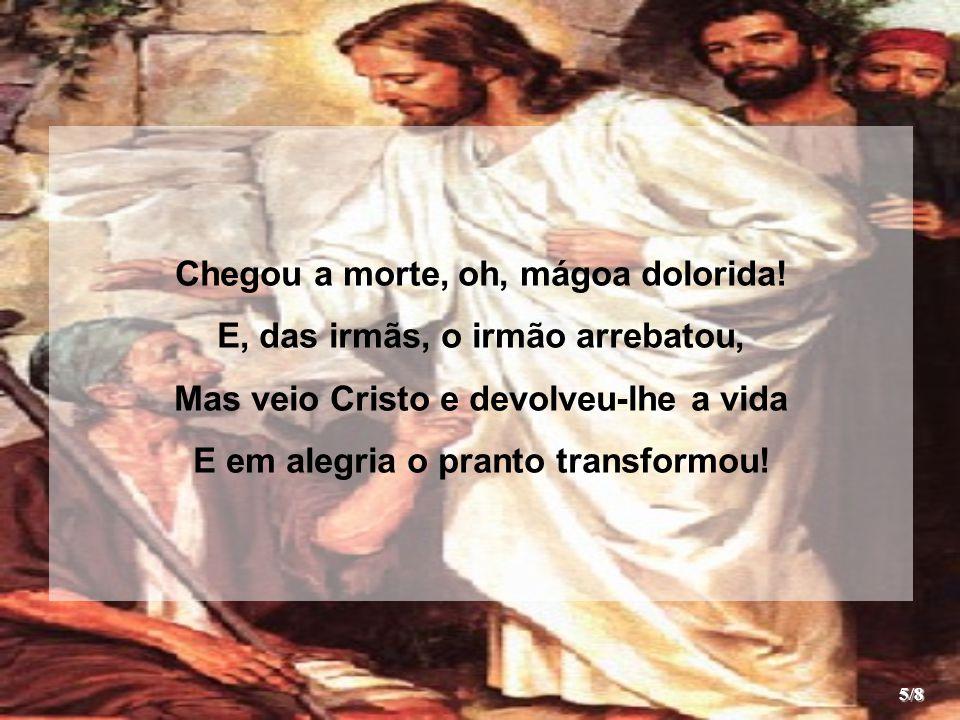 Chegou a morte, oh, mágoa dolorida! E, das irmãs, o irmão arrebatou, Mas veio Cristo e devolveu-lhe a vida E em alegria o pranto transformou! 5/8
