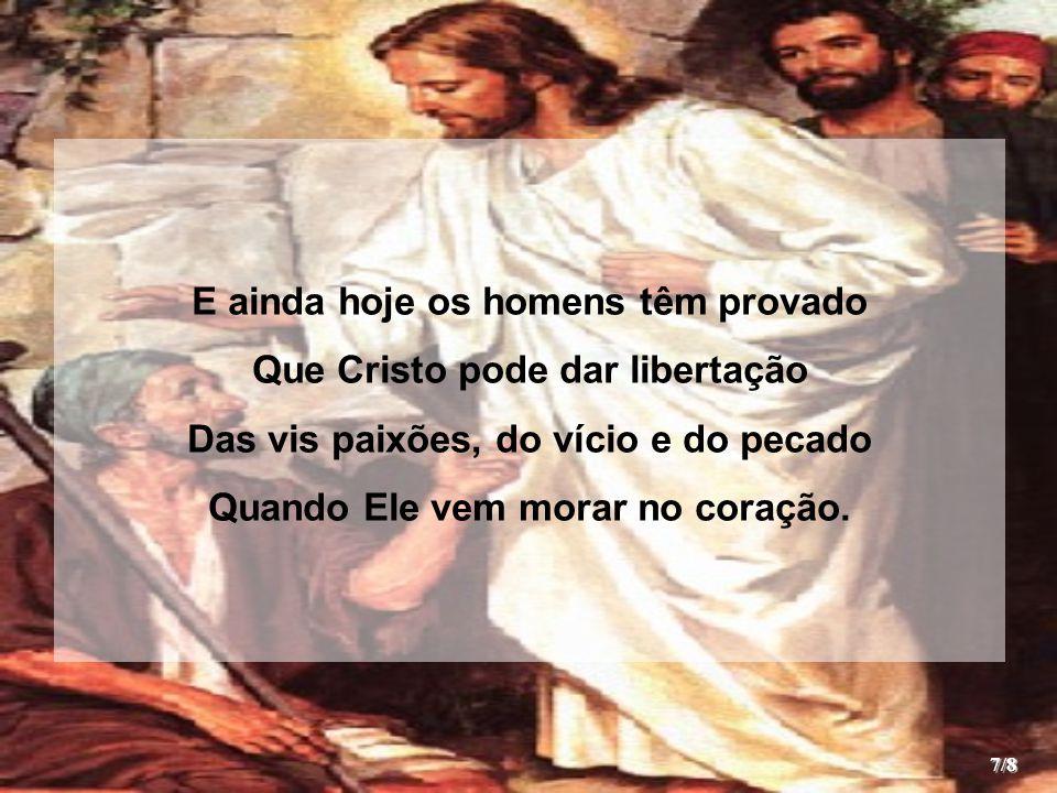 E ainda hoje os homens têm provado Que Cristo pode dar libertação Das vis paixões, do vício e do pecado Quando Ele vem morar no coração. 7/8