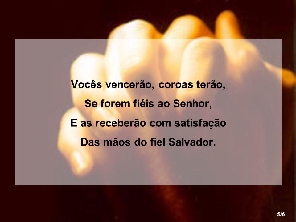 Vocês vencerão, coroas terão, Se forem fiéis ao Senhor, E as receberão com satisfação Das mãos do fiel Salvador. 5/6