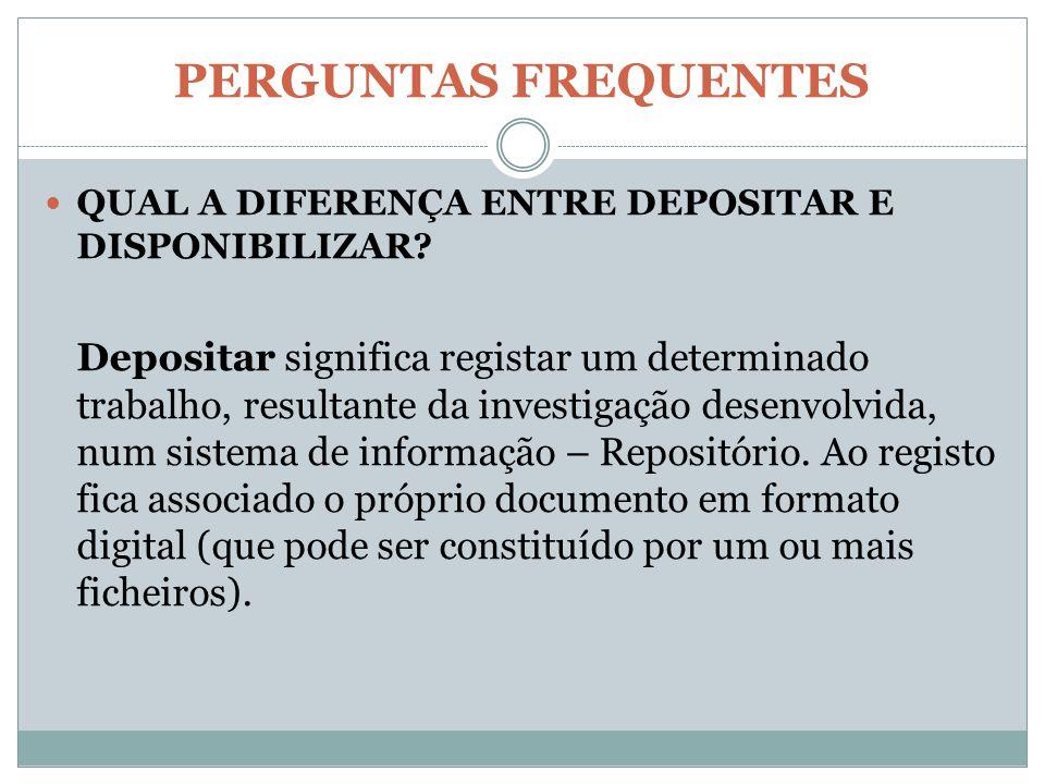 PERGUNTAS FREQUENTES QUAL A DIFERENÇA ENTRE DEPOSITAR E DISPONIBILIZAR? Depositar significa registar um determinado trabalho, resultante da investigaç
