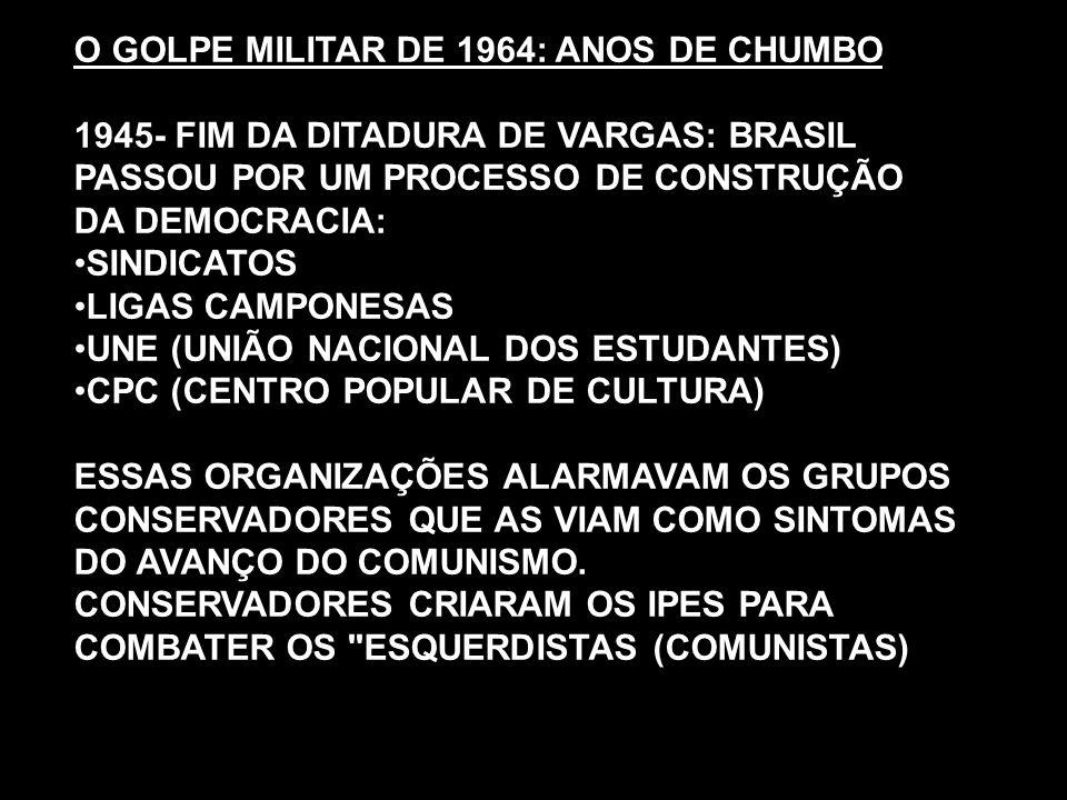 O GOLPE MILITAR DE 1964: ANOS DE CHUMBO 1945- FIM DA DITADURA DE VARGAS: BRASIL PASSOU POR UM PROCESSO DE CONSTRUÇÃO DA DEMOCRACIA: SINDICATOS LIGAS C