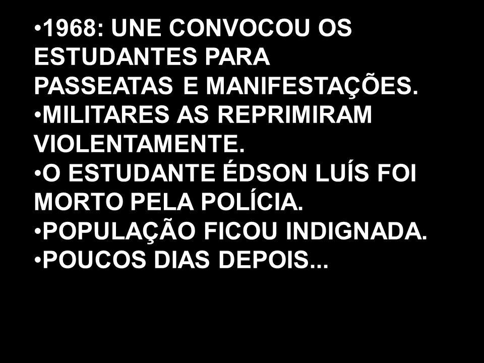1968: UNE CONVOCOU OS ESTUDANTES PARA PASSEATAS E MANIFESTAÇÕES. MILITARES AS REPRIMIRAM VIOLENTAMENTE. O ESTUDANTE ÉDSON LUÍS FOI MORTO PELA POLÍCIA.