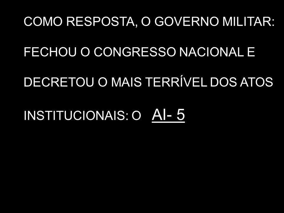 COMO RESPOSTA, O GOVERNO MILITAR: FECHOU O CONGRESSO NACIONAL E DECRETOU O MAIS TERRÍVEL DOS ATOS INSTITUCIONAIS: O AI- 5