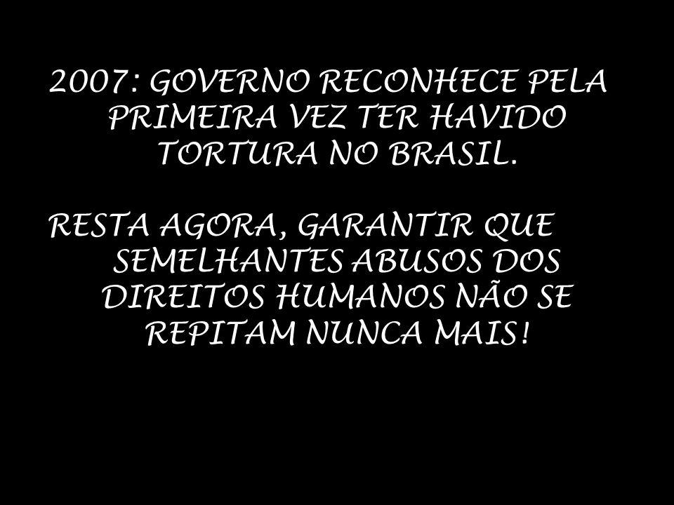 2007: GOVERNO RECONHECE PELA PRIMEIRA VEZ TER HAVIDO TORTURA NO BRASIL. RESTA AGORA, GARANTIR QUE SEMELHANTES ABUSOS DOS DIREITOS HUMANOS NÃO SE REPIT