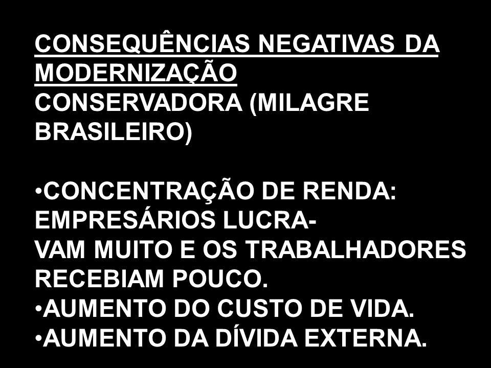 CONSEQUÊNCIAS NEGATIVAS DA MODERNIZAÇÃO CONSERVADORA (MILAGRE BRASILEIRO) CONCENTRAÇÃO DE RENDA: EMPRESÁRIOS LUCRA- VAM MUITO E OS TRABALHADORES RECEB