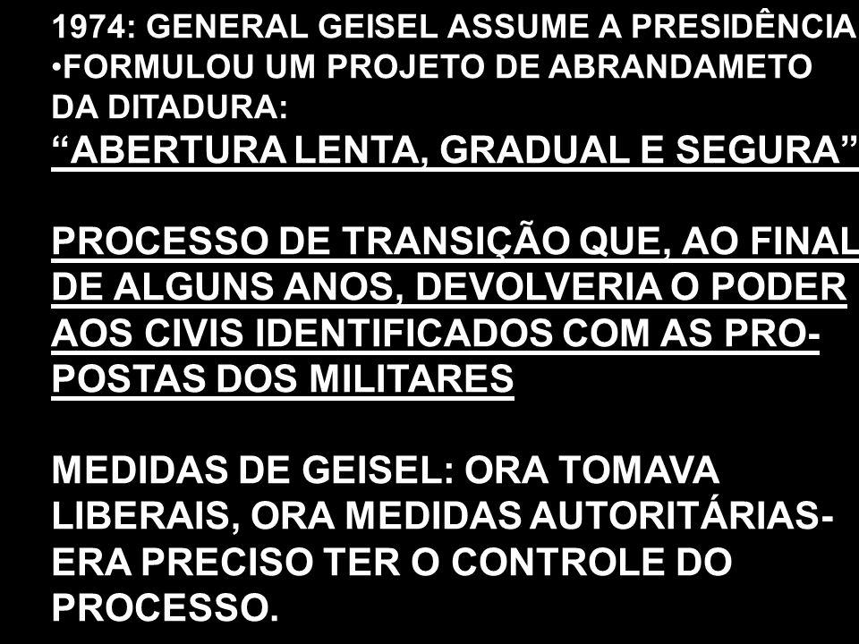 """1974: GENERAL GEISEL ASSUME A PRESIDÊNCIA FORMULOU UM PROJETO DE ABRANDAMETO DA DITADURA: """"ABERTURA LENTA, GRADUAL E SEGURA"""" PROCESSO DE TRANSIÇÃO QUE"""