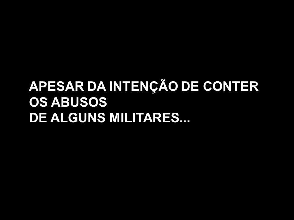 APESAR DA INTENÇÃO DE CONTER OS ABUSOS DE ALGUNS MILITARES...