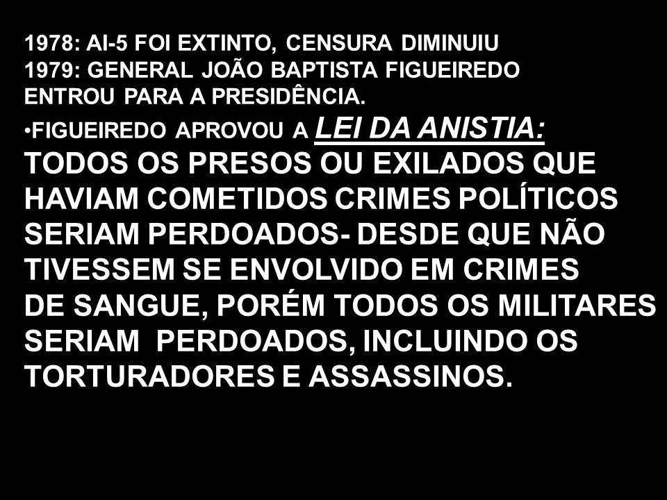 1978: AI-5 FOI EXTINTO, CENSURA DIMINUIU 1979: GENERAL JOÃO BAPTISTA FIGUEIREDO ENTROU PARA A PRESIDÊNCIA. FIGUEIREDO APROVOU A LEI DA ANISTIA: TODOS