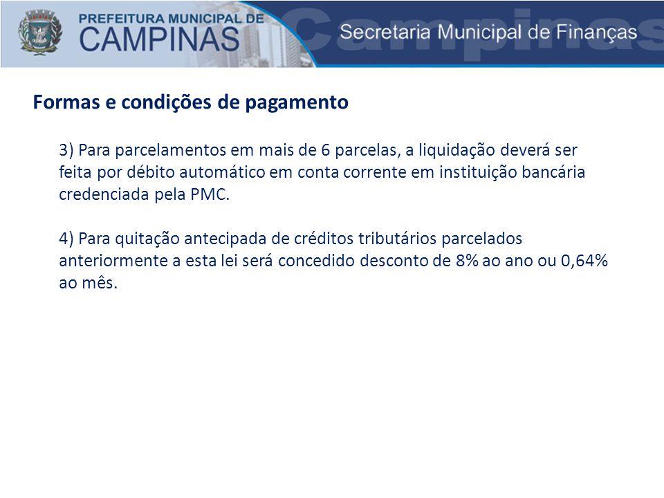 Formas e condições de pagamento 3) Para parcelamentos em mais de 6 parcelas, a liquidação deverá ser feita por débito automático em conta corrente em instituição bancária credenciada pela PMC.