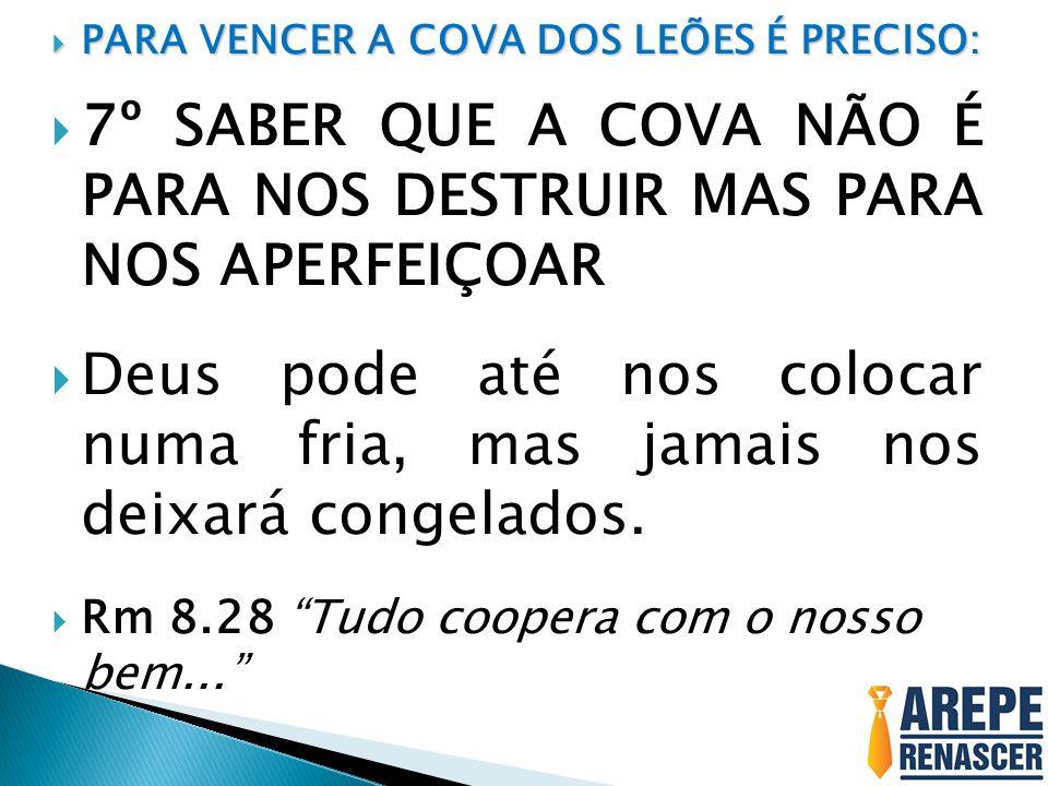  PARA VENCER A COVA DOS LEÕES É PRECISO:  7º SABER QUE A COVA NÃO É PARA NOS DESTRUIR MAS PARA NOS APERFEIÇOAR  Deus pode até nos colocar numa fria