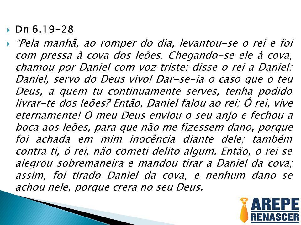 """ Dn 6.19-28  """"Pela manhã, ao romper do dia, levantou-se o rei e foi com pressa à cova dos leões. Chegando-se ele à cova, chamou por Daniel com voz t"""