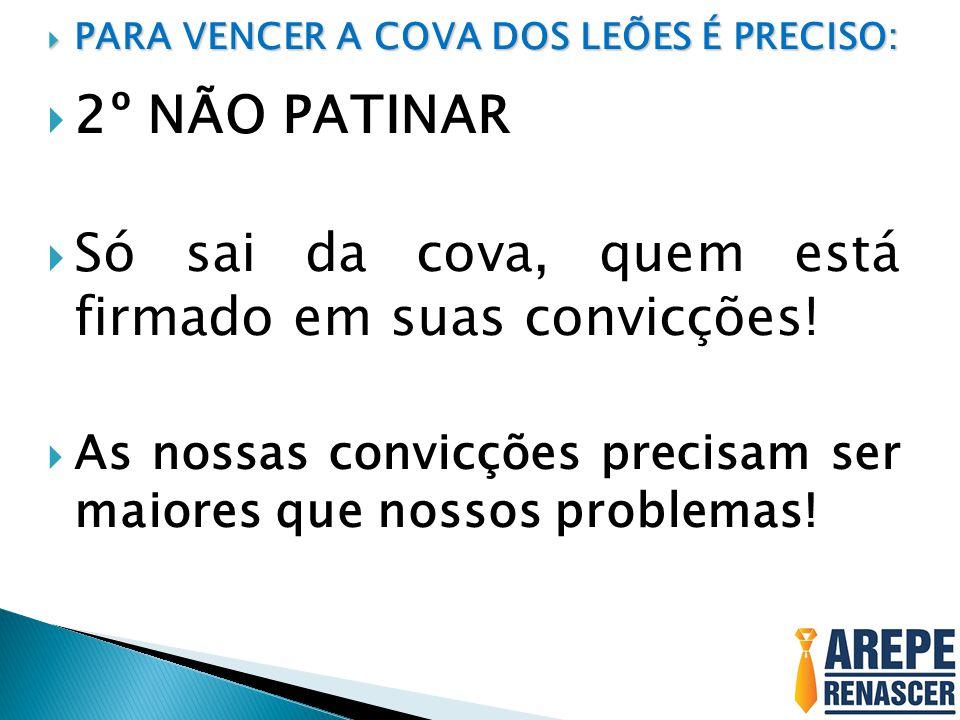  PARA VENCER A COVA DOS LEÕES É PRECISO:  2º NÃO PATINAR  Só sai da cova, quem está firmado em suas convicções!  As nossas convicções precisam ser
