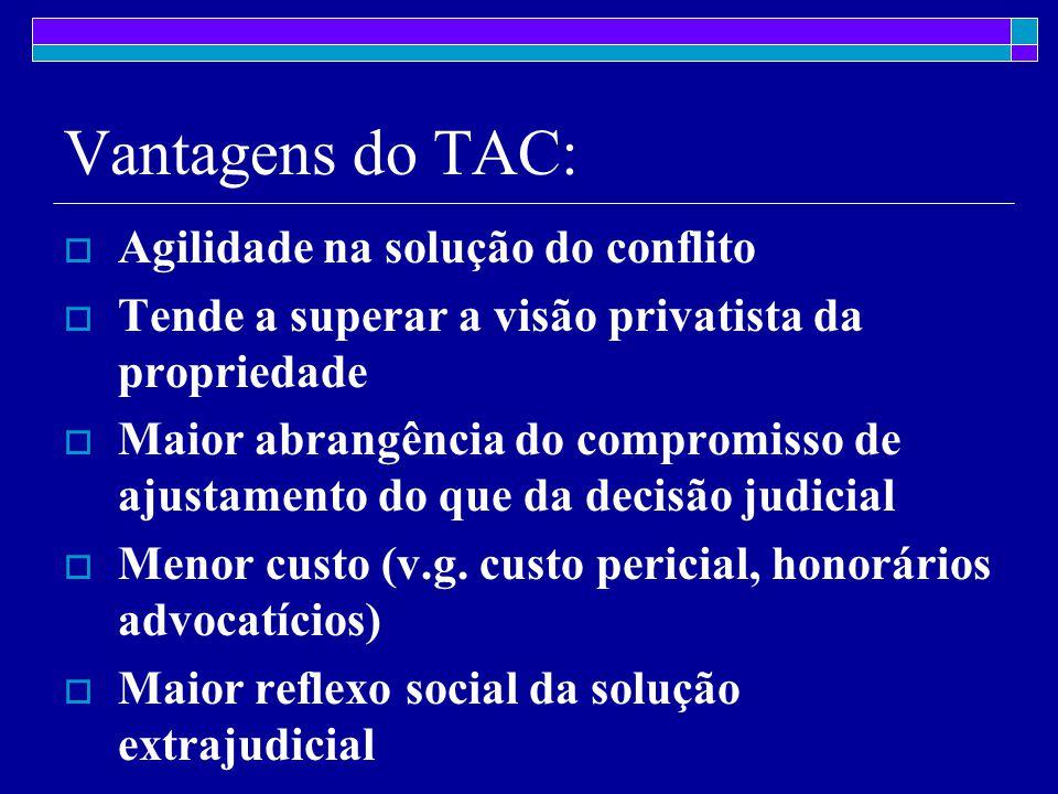 Vantagens do TAC:  Agilidade na solução do conflito  Tende a superar a visão privatista da propriedade  Maior abrangência do compromisso de ajustamento do que da decisão judicial  Menor custo (v.g.