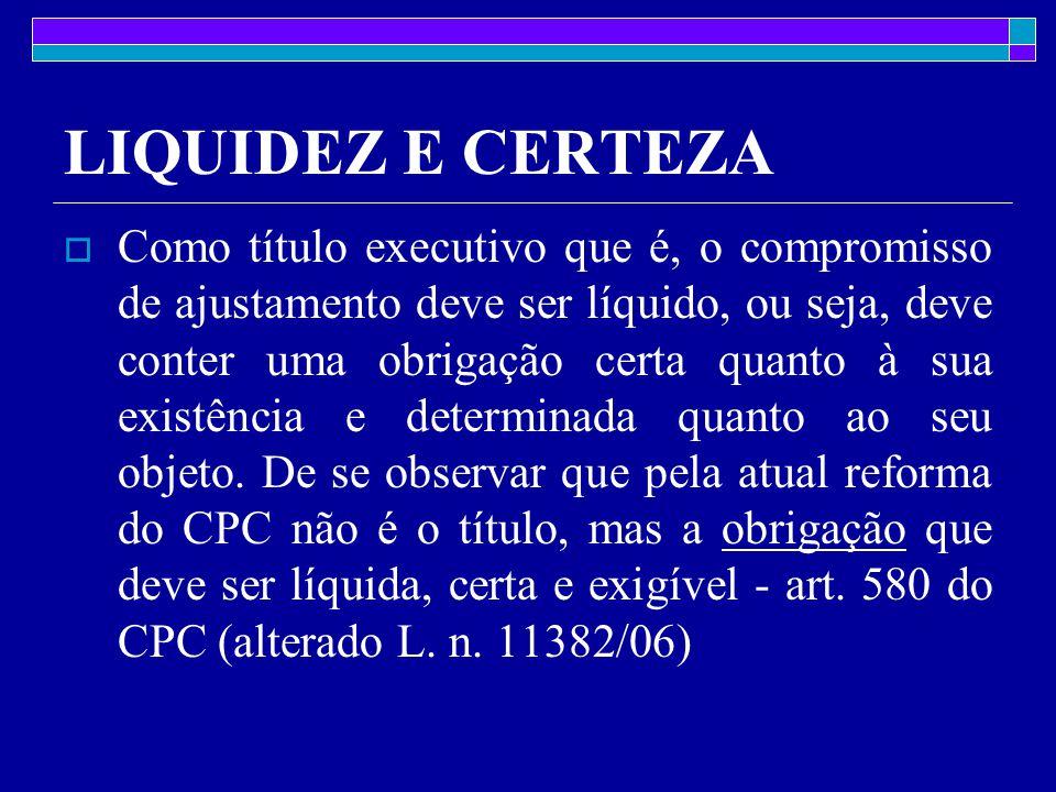 LIQUIDEZ E CERTEZA  Como título executivo que é, o compromisso de ajustamento deve ser líquido, ou seja, deve conter uma obrigação certa quanto à sua existência e determinada quanto ao seu objeto.