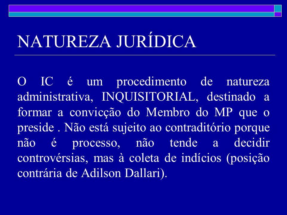 NATUREZA JURÍDICA O IC é um procedimento de natureza administrativa, INQUISITORIAL, destinado a formar a convicção do Membro do MP que o preside.