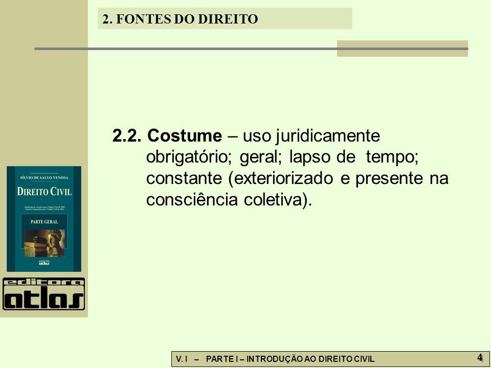 2.FONTES DO DIREITO V. I – PARTE I – INTRODUÇÃO AO DIREITO CIVIL 4 4 2.2.