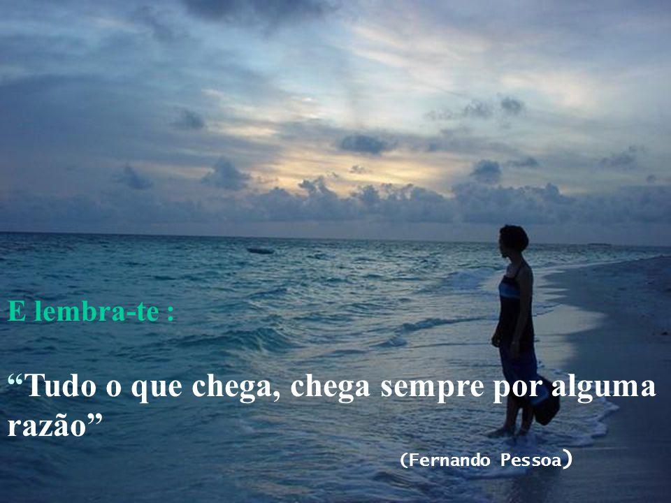 """E lembra-te : """"Tudo o que chega, chega sempre por alguma razão"""" (Fernando Pessoa )"""